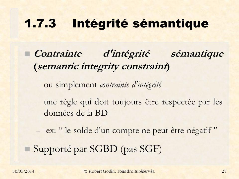 30/05/2014© Robert Godin. Tous droits réservés.27 1.7.3Intégrité sémantique n Contrainte d'intégrité sémantique (semantic integrity constraint) – ou s