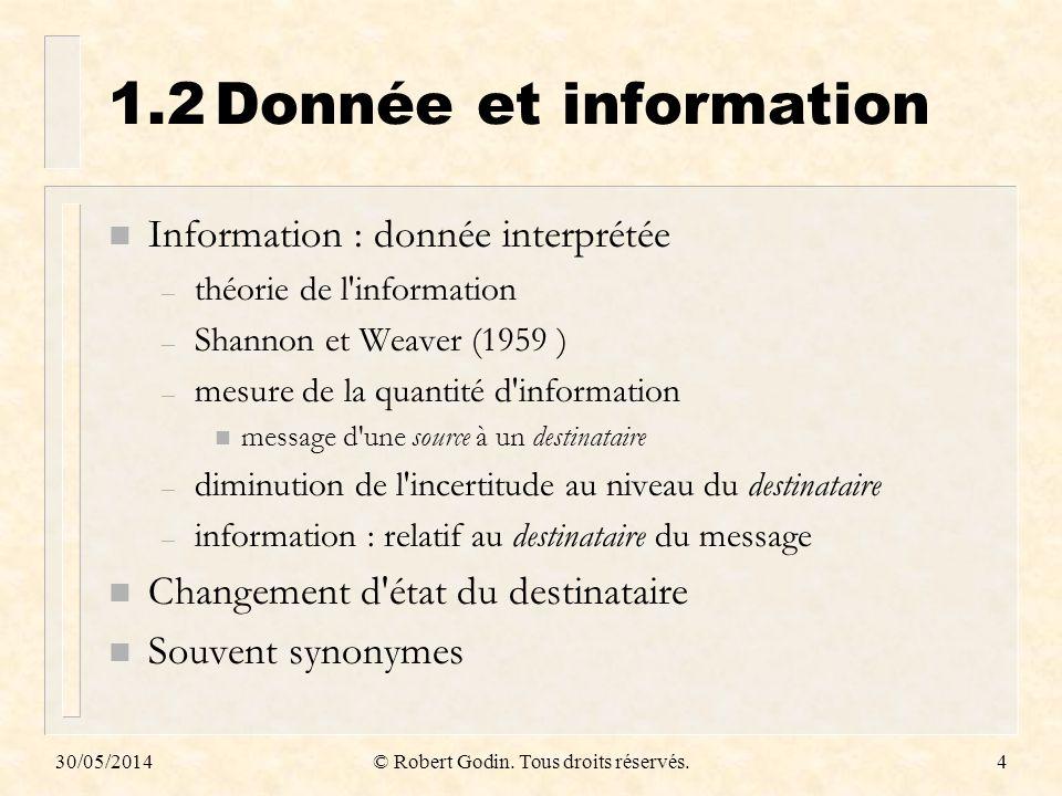 30/05/2014© Robert Godin. Tous droits réservés.4 1.2Donnée et information n Information : donnée interprétée – théorie de l'information – Shannon et W