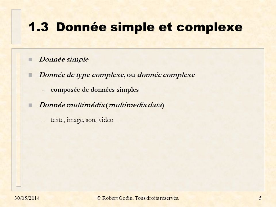30/05/2014© Robert Godin. Tous droits réservés.5 1.3Donnée simple et complexe n Donnée simple n Donnée de type complexe, ou donnée complexe – composée