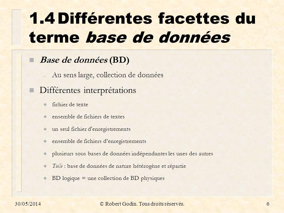 30/05/2014© Robert Godin. Tous droits réservés.6 1.4Différentes facettes du terme base de données n Base de données (BD) – Au sens large, collection d
