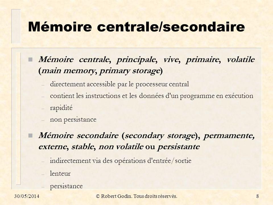 30/05/2014© Robert Godin. Tous droits réservés.8 Mémoire centrale/secondaire n Mémoire centrale, principale, vive, primaire, volatile (main memory, pr