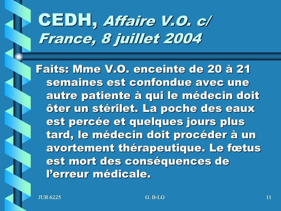 JUR 6225G. B-LG11 CEDH, Affaire V.O. c/ France, 8 juillet 2004 Faits: Mme V.O. enceinte de 20 à 21 semaines est confondue avec une autre patiente à qu