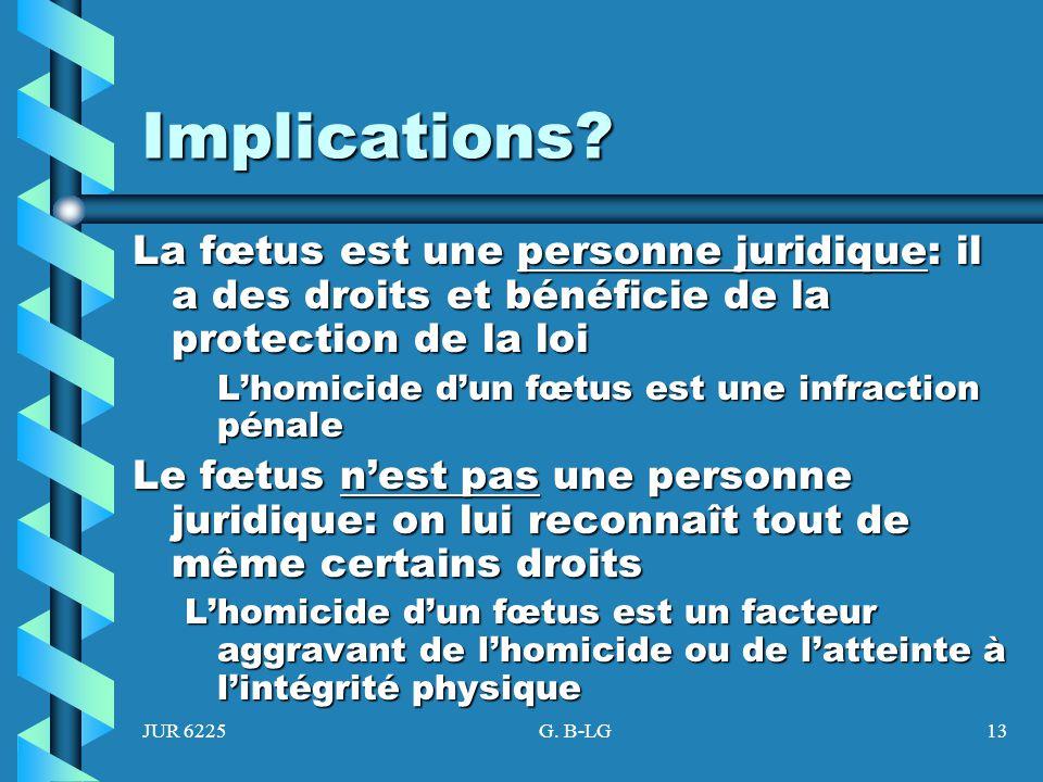 JUR 6225G. B-LG13 Implications? La fœtus est une personne juridique: il a des droits et bénéficie de la protection de la loi Lhomicide dun fœtus est u