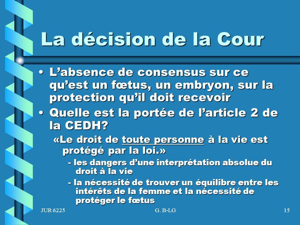 JUR 6225G. B-LG15 La décision de la Cour Labsence de consensus sur ce quest un fœtus, un embryon, sur la protection quil doit recevoirLabsence de cons