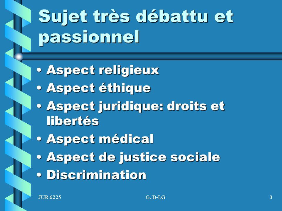JUR 6225G. B-LG3 Sujet très débattu et passionnel Aspect religieuxAspect religieux Aspect éthiqueAspect éthique Aspect juridique: droits et libertésAs