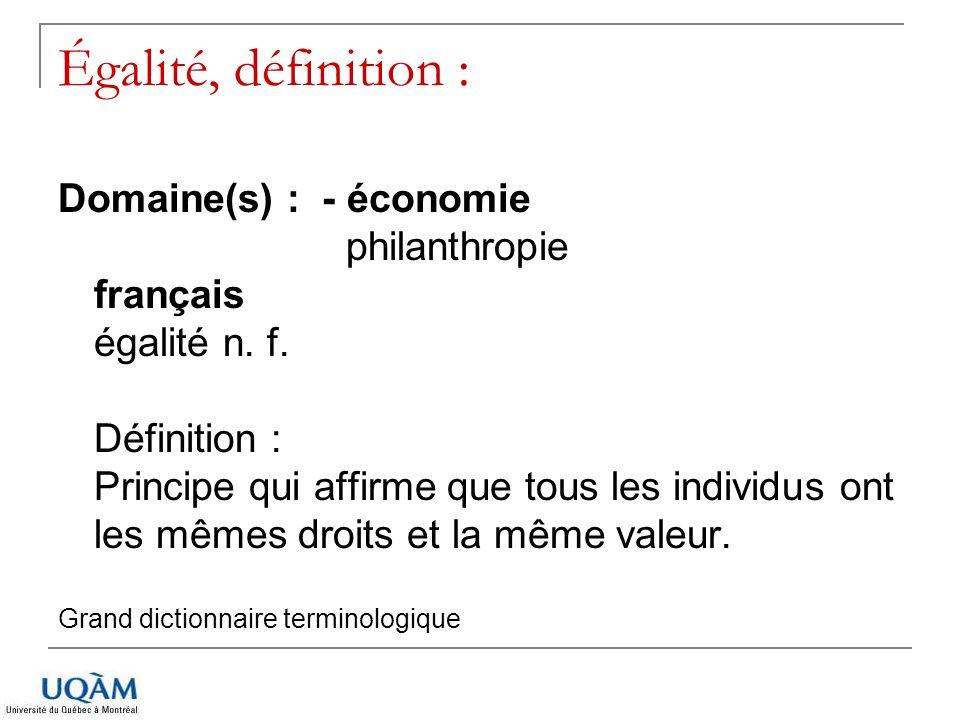 Égalité, définition : Domaine(s) : - économie philanthropie français égalité n. f. Définition : Principe qui affirme que tous les individus ont les mê