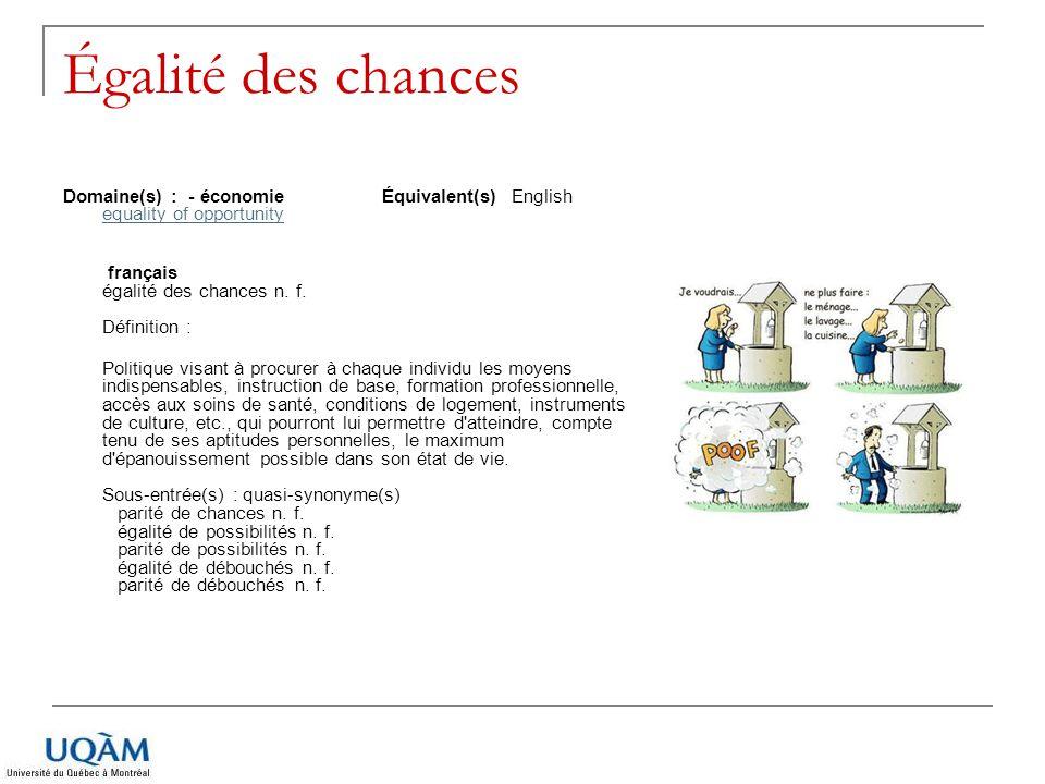 Égalité des chances Domaine(s) : - économie Équivalent(s) English equality of opportunity equality of opportunity français égalité des chances n. f. D