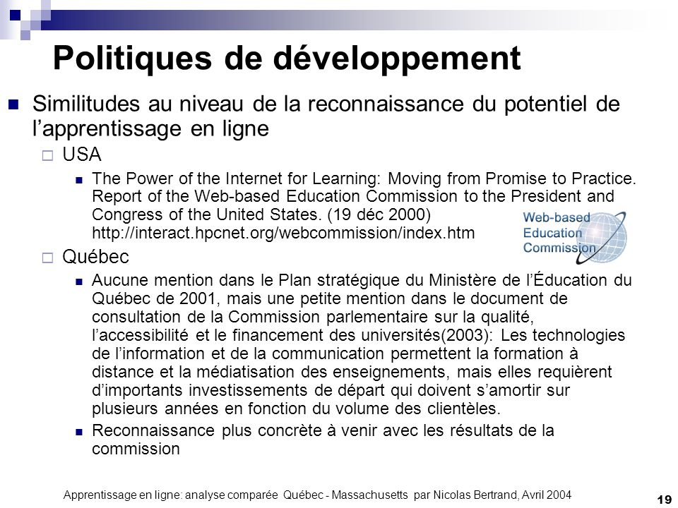 Apprentissage en ligne: analyse comparée Québec - Massachusetts par Nicolas Bertrand, Avril 2004 19 Politiques de développement Similitudes au niveau de la reconnaissance du potentiel de lapprentissage en ligne USA The Power of the Internet for Learning: Moving from Promise to Practice.