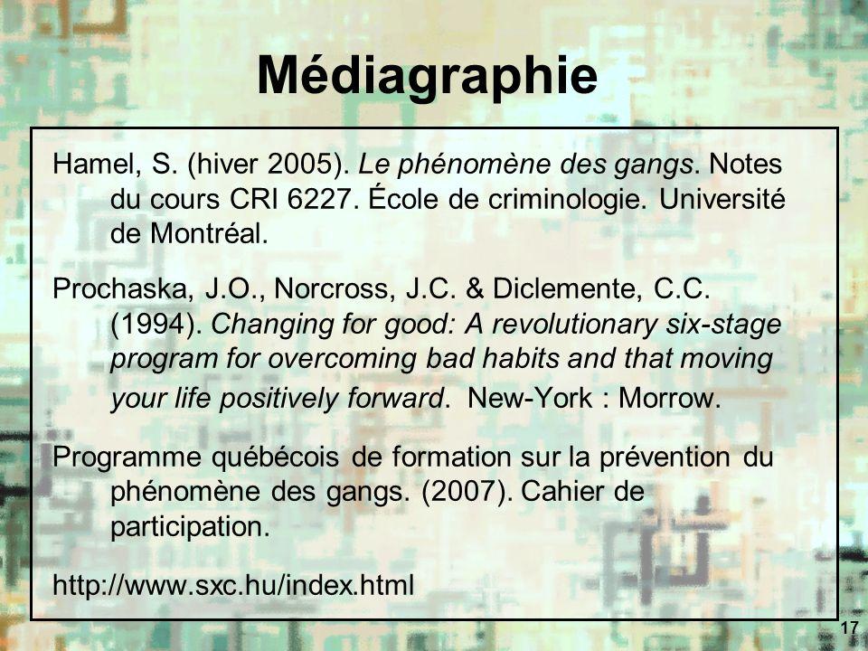 17 Médiagraphie Hamel, S. (hiver 2005). Le phénomène des gangs. Notes du cours CRI 6227. École de criminologie. Université de Montréal. Prochaska, J.O