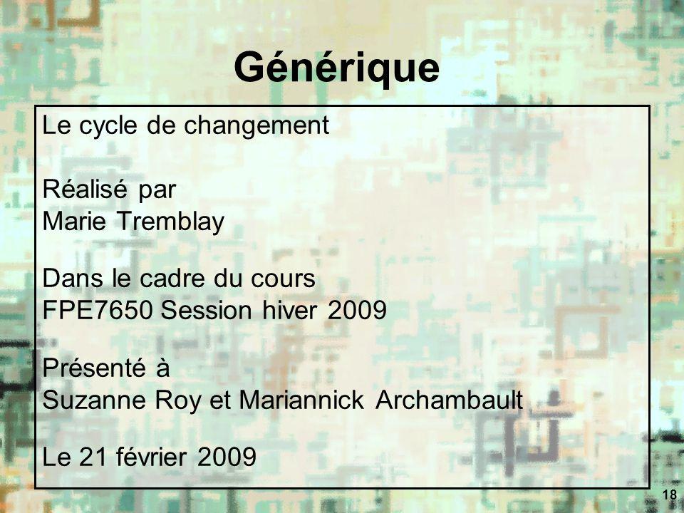 18 Générique Le cycle de changement Réalisé par Marie Tremblay Dans le cadre du cours FPE7650 Session hiver 2009 Présenté à Suzanne Roy et Mariannick