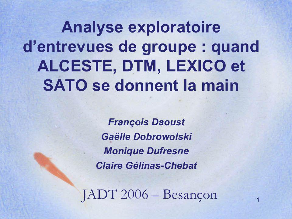 1 Analyse exploratoire dentrevues de groupe : quand ALCESTE, DTM, LEXICO et SATO se donnent la main François Daoust Gaëlle Dobrowolski Monique Dufresn