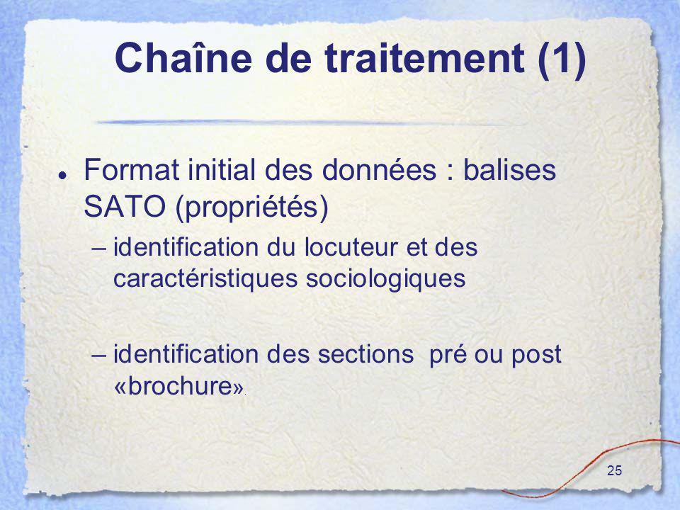 25 Chaîne de traitement (1) Format initial des données : balises SATO (propriétés) –identification du locuteur et des caractéristiques sociologiques –