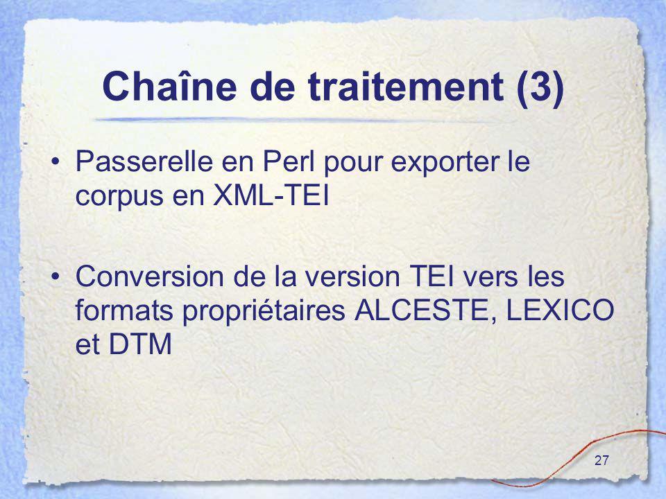 27 Chaîne de traitement (3) Passerelle en Perl pour exporter le corpus en XML-TEI Conversion de la version TEI vers les formats propriétaires ALCESTE,