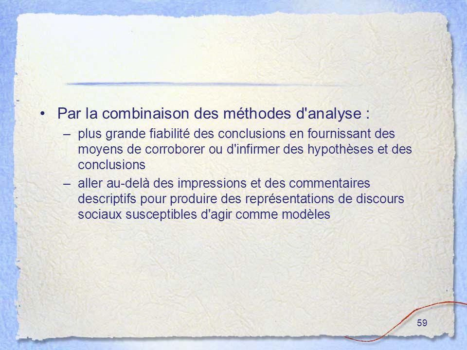 59 Par la combinaison des méthodes d'analyse : –plus grande fiabilité des conclusions en fournissant des moyens de corroborer ou d'infirmer des hypoth