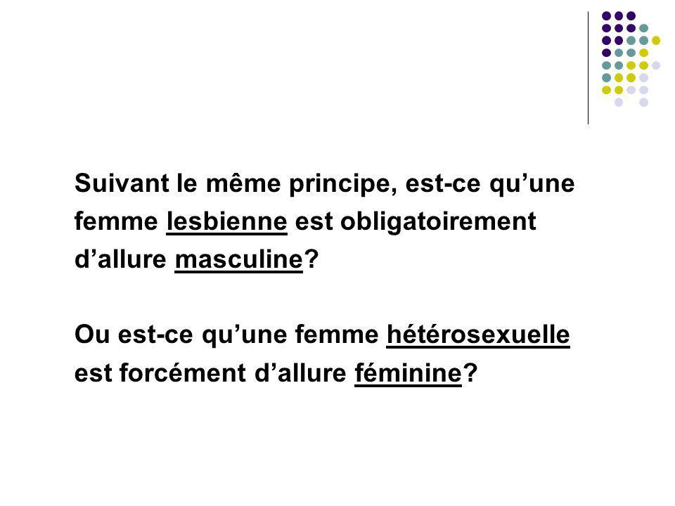 Suivant le même principe, est-ce quune femme lesbienne est obligatoirement dallure masculine? Ou est-ce quune femme hétérosexuelle est forcément dallu