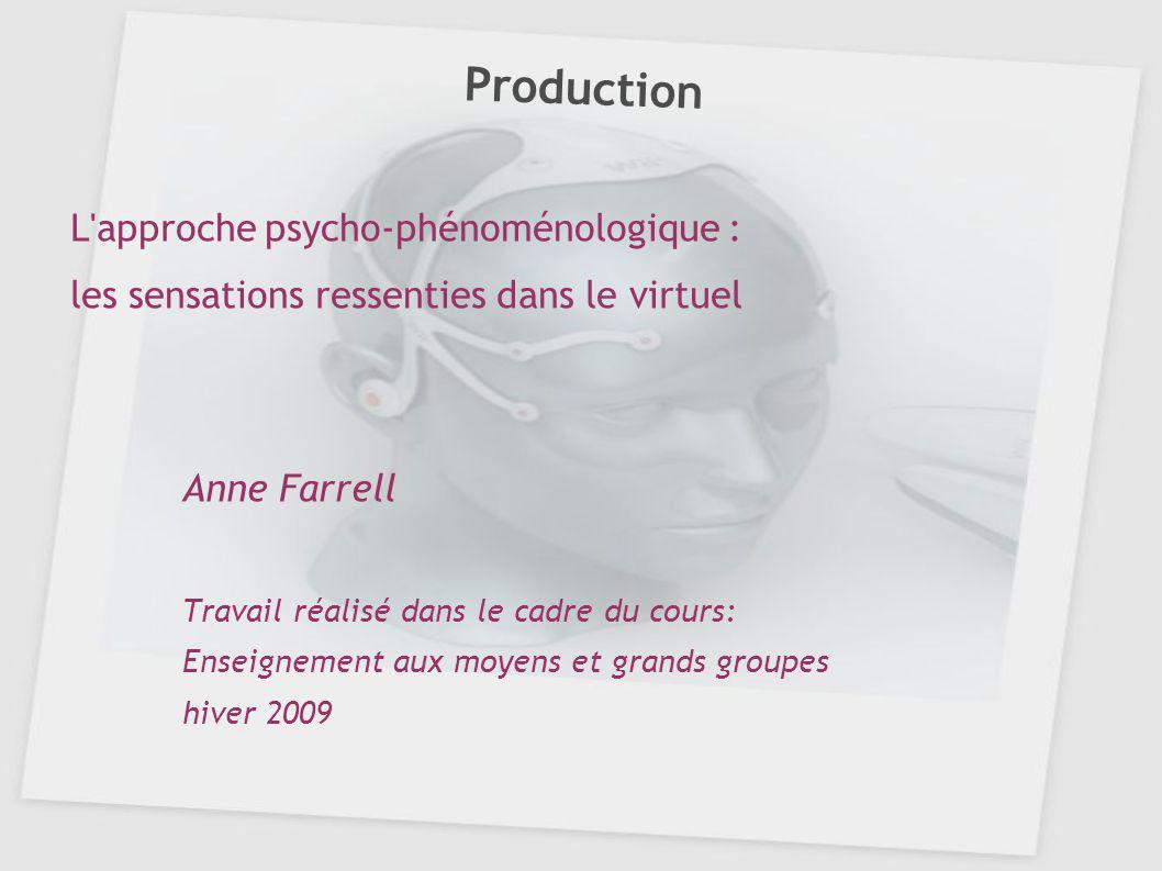 Production L'approche psycho-phénoménologique : les sensations ressenties dans le virtuel Anne Farrell Travail réalisé dans le cadre du cours: Enseign