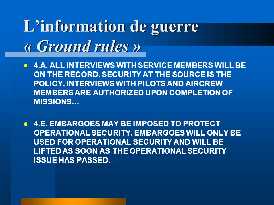 Linformation de guerre « Ground rules » 4.A. ALL INTERVIEWS WITH SERVICE MEMBERS WILL BE ON THE RECORD. SECURITY AT THE SOURCE IS THE POLICY. INTERVIE