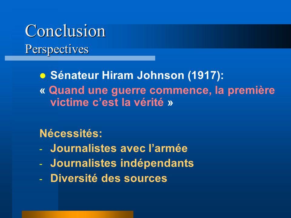 Conclusion Perspectives Nécessités: - Journalistes avec larmée - Journalistes indépendants - Diversité des sources Sénateur Hiram Johnson (1917): « Quand une guerre commence, la première victime cest la vérité »
