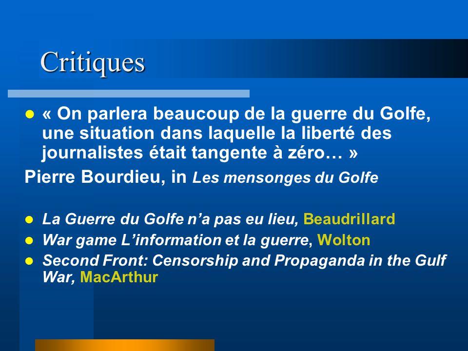 Critiques « On parlera beaucoup de la guerre du Golfe, une situation dans laquelle la liberté des journalistes était tangente à zéro… » Pierre Bourdieu, in Les mensonges du Golfe La Guerre du Golfe na pas eu lieu, Beaudrillard War game Linformation et la guerre, Wolton Second Front: Censorship and Propaganda in the Gulf War, MacArthur
