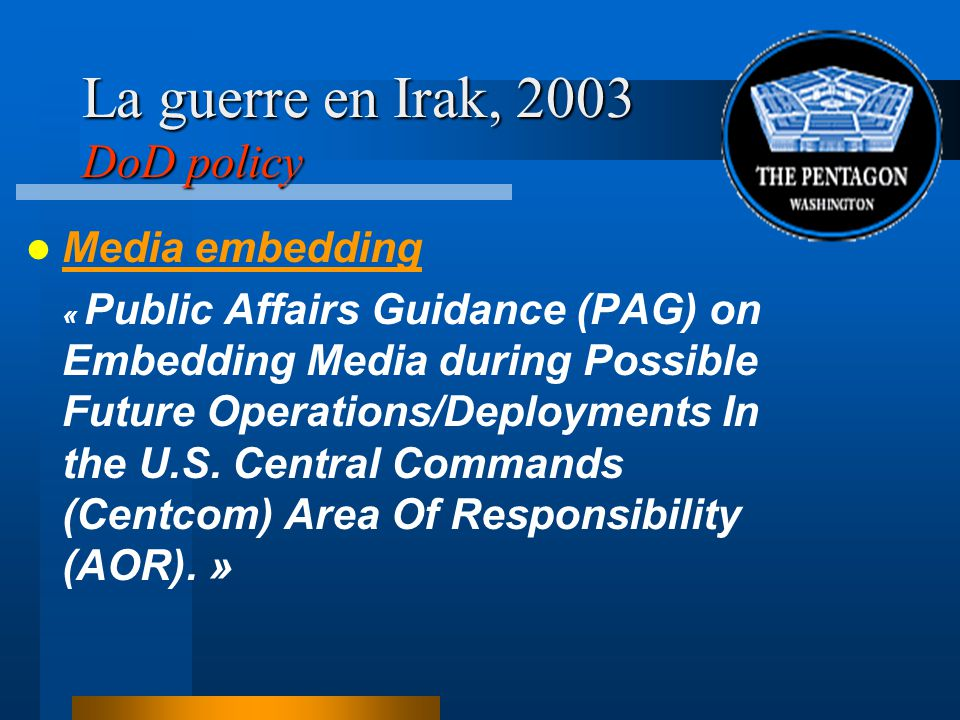 La guerre en Irak, 2003 DoD policy Media embedding « Public Affairs Guidance (PAG) on Embedding Media during Possible Future Operations/Deployments In