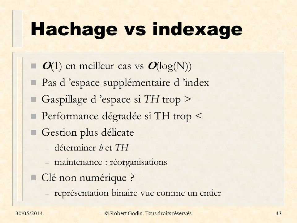 30/05/2014© Robert Godin. Tous droits réservés.43 Hachage vs indexage n O(1) en meilleur cas vs O(log(N)) n Pas d espace supplémentaire d index n Gasp