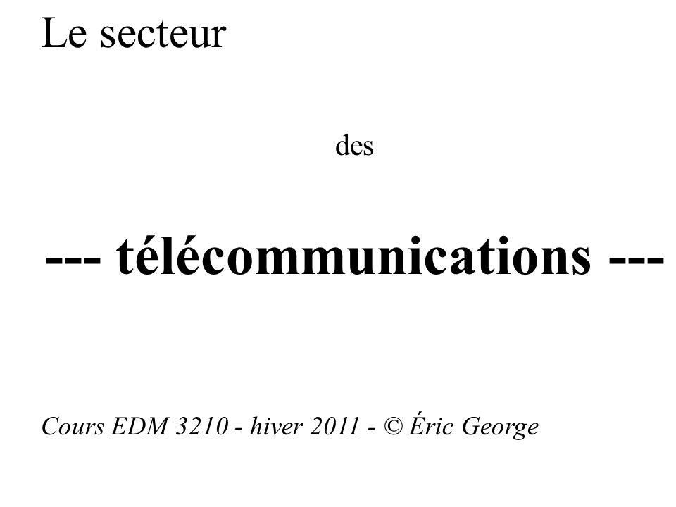Le secteur des --- télécommunications --- Cours EDM 3210 - hiver 2011 - © Éric George