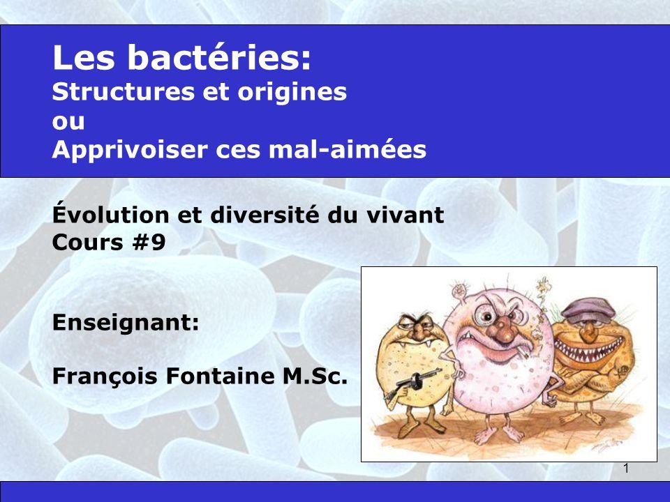 1 Les bactéries: Structures et origines ou Apprivoiser ces mal-aimées Évolution et diversité du vivant Cours #9 Enseignant: François Fontaine M.Sc.