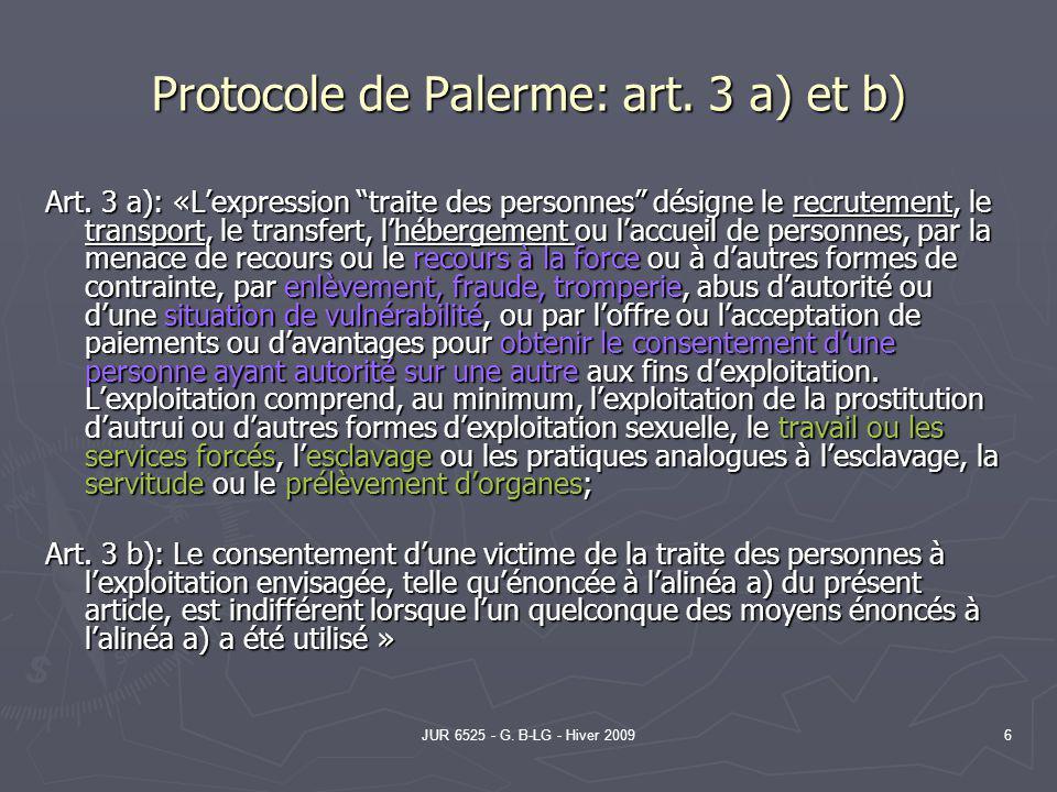 JUR 6525 - G. B-LG - Hiver 20096 Protocole de Palerme: art. 3 a) et b) Art. 3 a): «Lexpression traite des personnes désigne le recrutement, le transpo