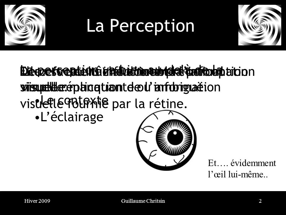 Hiver 2009Guillaume Chritsin2 La Perception La perception va bien au-delà de la simple réplication de linformation visuelle fournie par la rétine.