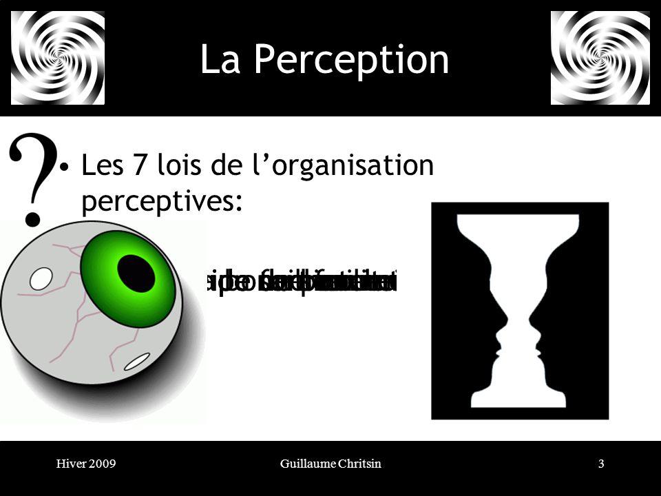 Hiver 2009Guillaume Chritsin3 La Perception Les 7 lois de lorganisation perceptives: 1- Le principe de proximité2- Le principe de similitude3- Principe du sort commun4- Le principe de bonne continuation5- Principe de fermeture6- Principe de taille relative7- Loi de la bonne forme