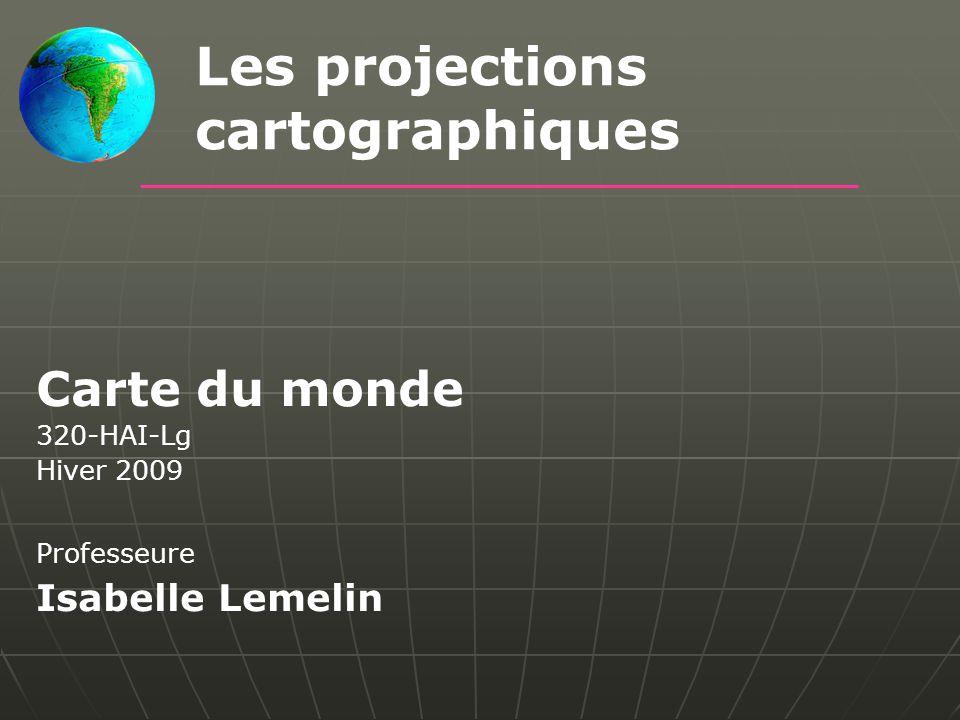 Carte du monde 320-HAI-Lg Hiver 2009 Professeure Isabelle Lemelin Les projections cartographiques