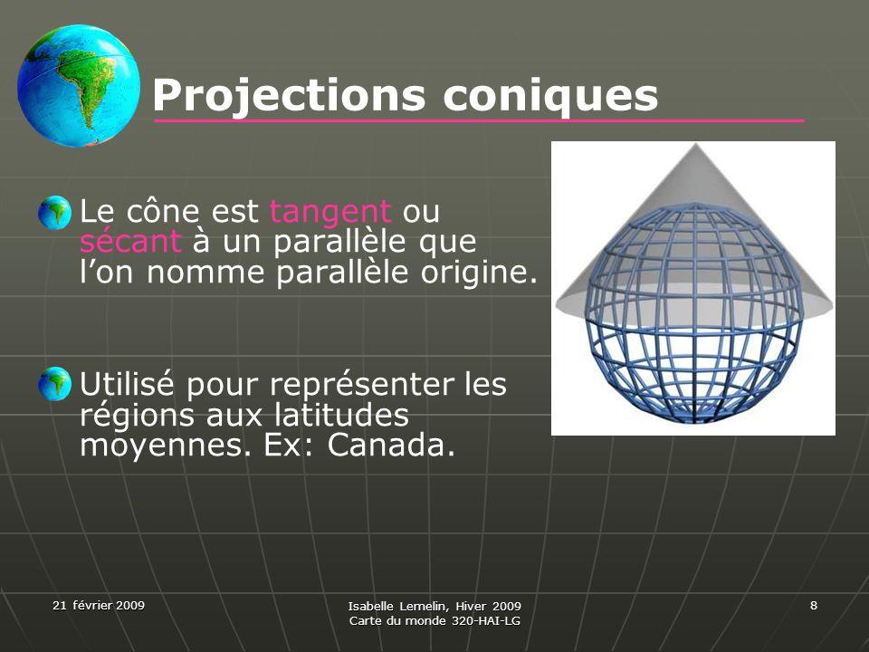 21 février 2009 Isabelle Lemelin, Hiver 2009 Carte du monde 320-HAI-LG 8 Projections coniques Le cône est tangent ou sécant à un parallèle que lon nom