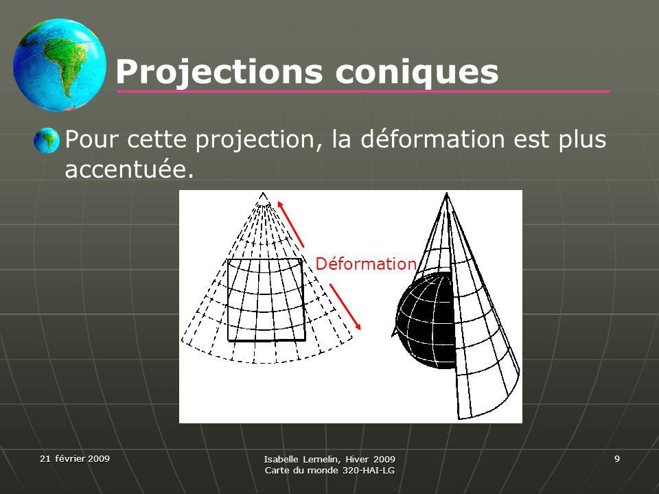 21 février 2009 Isabelle Lemelin, Hiver 2009 Carte du monde 320-HAI-LG 9 Projections coniques Pour cette projection, la déformation est plus accentuée