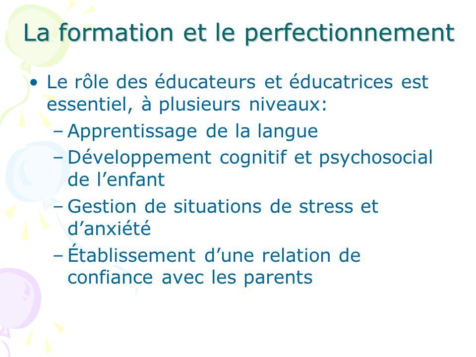 La formation et le perfectionnement Le rôle des éducateurs et éducatrices est essentiel, à plusieurs niveaux: –Apprentissage de la langue –Développement cognitif et psychosocial de lenfant –Gestion de situations de stress et danxiété –Établissement dune relation de confiance avec les parents