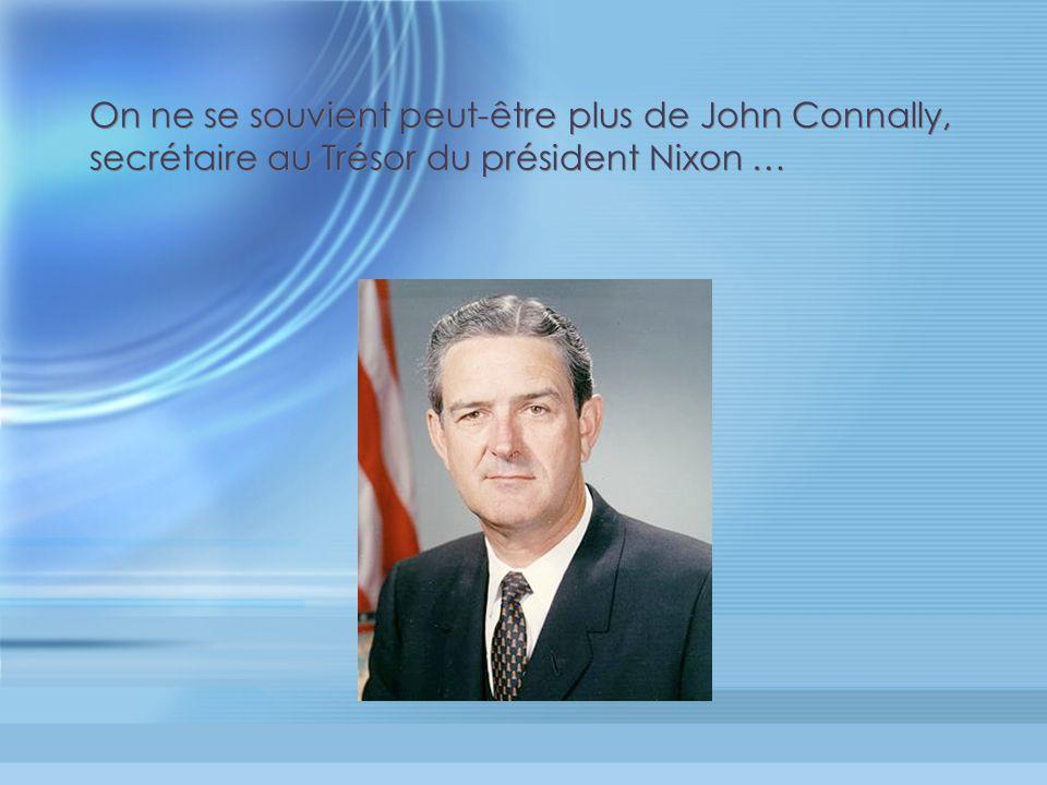 On ne se souvient peut-être plus de John Connally, secrétaire au Trésor du président Nixon …