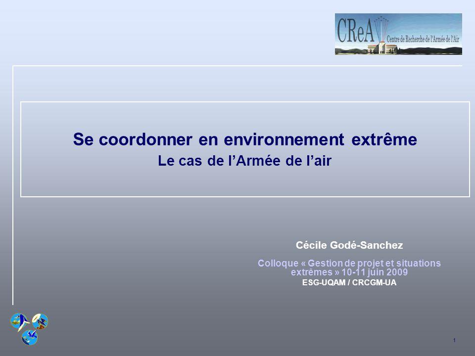 1 Se coordonner en environnement extrême Le cas de lArmée de lair Cécile Godé-Sanchez Colloque « Gestion de projet et situations extrêmes » 10-11 juin 2009 ESG-UQAM / CRCGM-UA