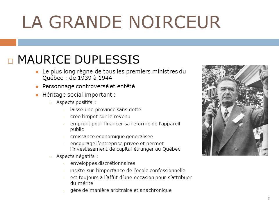 LA GRANDE NOIRCEUR MAURICE DUPLESSIS Le plus long règne de tous les premiers ministres du Québec : de 1939 à 1944 Personnage controversé et entêté Hér