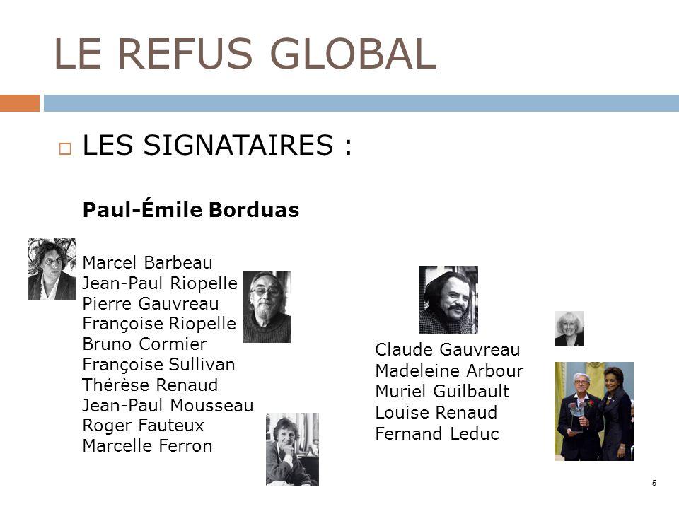 LE REFUS GLOBAL LES SIGNATAIRES : Paul-Émile Borduas Marcel Barbeau Jean-Paul Riopelle Pierre Gauvreau Françoise Riopelle Bruno Cormier Françoise Sull