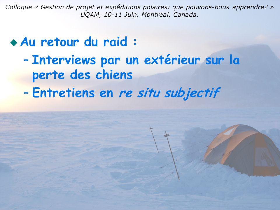 Au retour du raid : – –Interviews par un extérieur sur la perte des chiens – –Entretiens en re situ subjectif Colloque « Gestion de projet et expéditions polaires: que pouvons-nous apprendre.