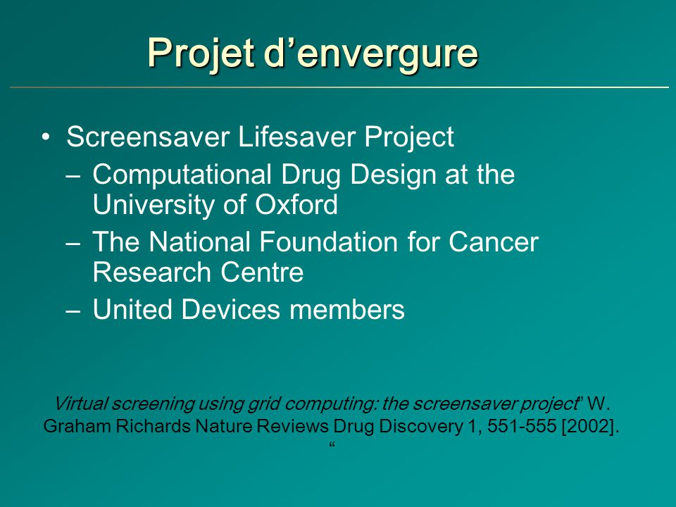Projet denvergure Screensaver Lifesaver Project –Computational Drug Design at the University of Oxford –The National Foundation for Cancer Research Ce