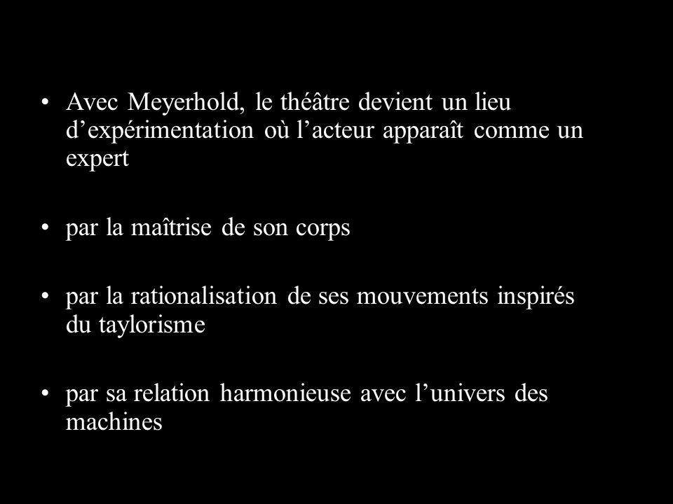 Avec Meyerhold, le théâtre devient un lieu dexpérimentation où lacteur apparaît comme un expert par la maîtrise de son corps par la rationalisation de