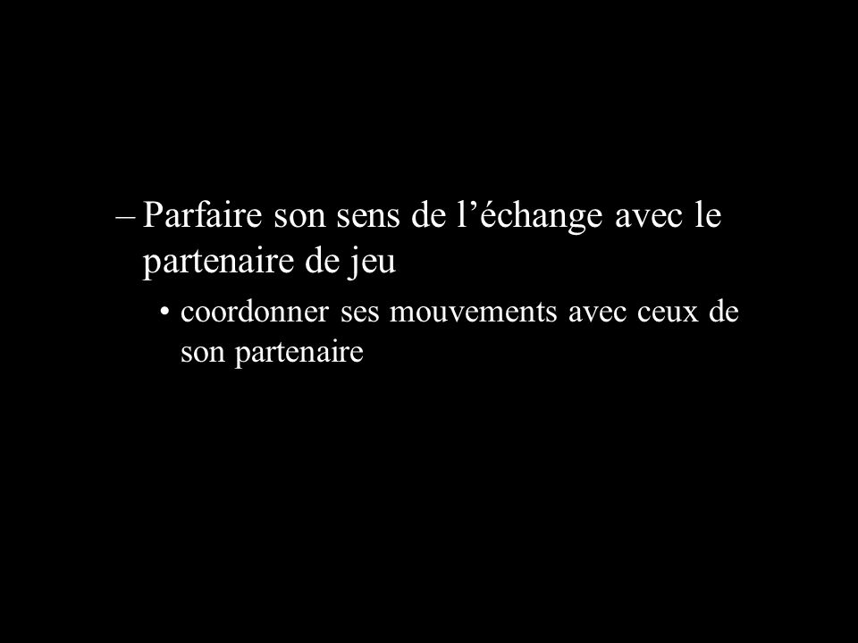 –Parfaire son sens de léchange avec le partenaire de jeu coordonner ses mouvements avec ceux de son partenaire