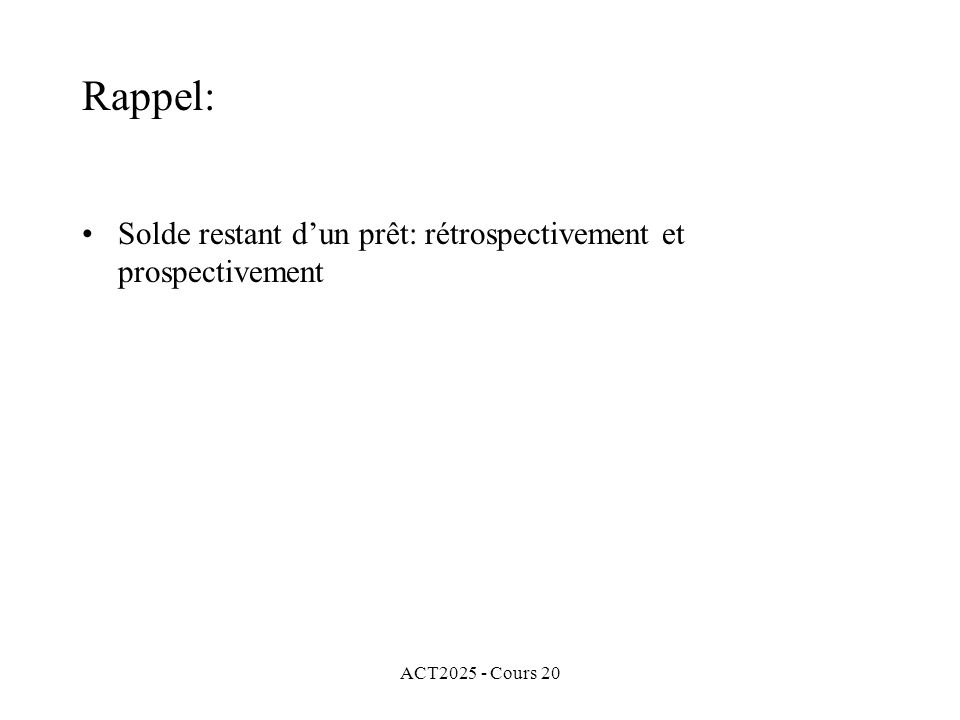 ACT2025 - Cours 20 Rappel: Solde restant dun prêt: rétrospectivement et prospectivement Portion de principal remboursé du k e paiement