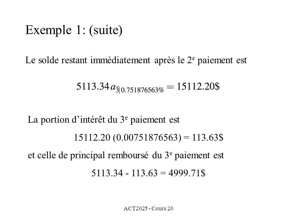 ACT2025 - Cours 20 Le solde restant immédiatement après le 2 e paiement est La portion dintérêt du 3 e paiement est 15112.20 (0.00751876563) = 113.63$ et celle de principal remboursé du 3 e paiement est 5113.34 - 113.63 = 4999.71$ Exemple 1: (suite)
