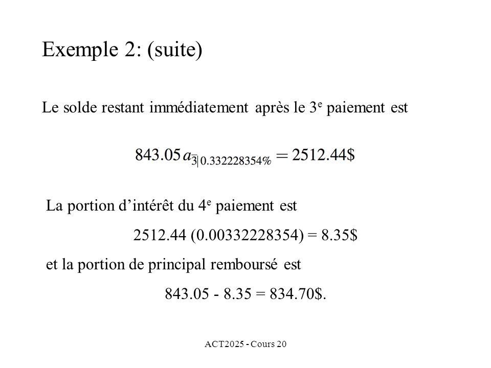 ACT2025 - Cours 20 Le solde restant immédiatement après le 3 e paiement est La portion dintérêt du 4 e paiement est 2512.44 (0.00332228354) = 8.35$ et la portion de principal remboursé est 843.05 - 8.35 = 834.70$.