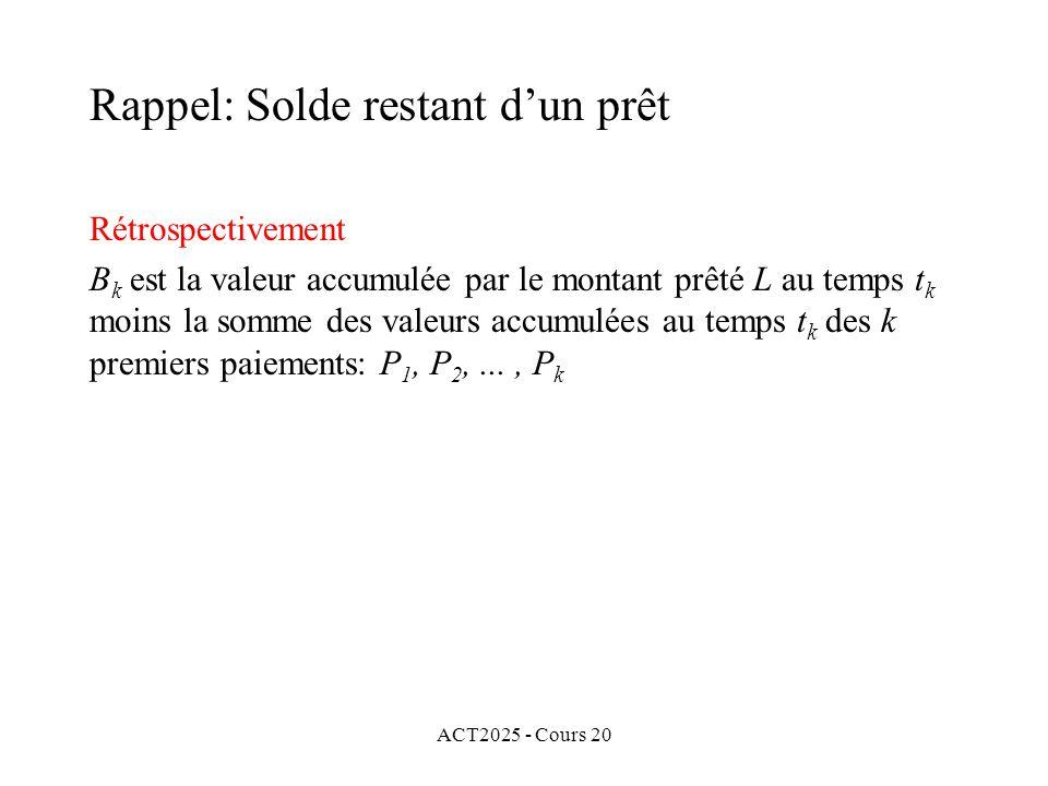 ACT2025 - Cours 20 Rétrospectivement B k est la valeur accumulée par le montant prêté L au temps t k moins la somme des valeurs accumulées au temps t k des k premiers paiements: P 1, P 2,..., P k Rappel: Solde restant dun prêt