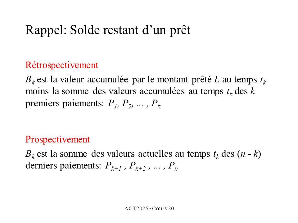ACT2025 - Cours 20 Rétrospectivement B k est la valeur accumulée par le montant prêté L au temps t k moins la somme des valeurs accumulées au temps t k des k premiers paiements: P 1, P 2,..., P k Rappel: Solde restant dun prêt Prospectivement B k est la somme des valeurs actuelles au temps t k des (n - k) derniers paiements: P k+1, P k+2,..., P n