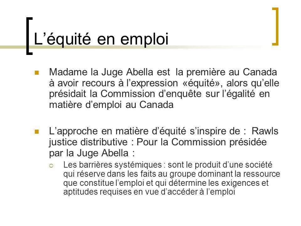Léquité en emploi Madame la Juge Abella est la première au Canada à avoir recours à lexpression «équité», alors quelle présidait la Commission denquête sur légalité en matière demploi au Canada Lapproche en matière déquité sinspire de : Rawls justice distributive : Pour la Commission présidée par la Juge Abella : Les barrières systémiques : sont le produit dune société qui réserve dans les faits au groupe dominant la ressource que constitue lemploi et qui détermine les exigences et aptitudes requises en vue daccéder à lemploi