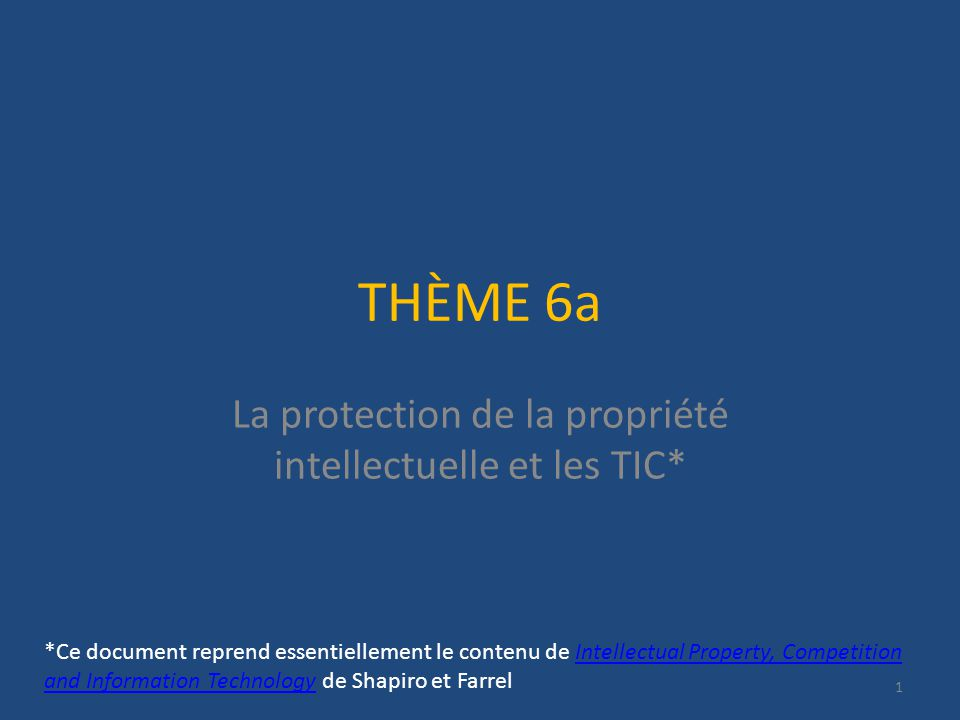 THÈME 6a La protection de la propriété intellectuelle et les TIC* 1 *Ce document reprend essentiellement le contenu de Intellectual Property, Competition and Information Technology de Shapiro et FarrelIntellectual Property, Competition and Information Technology