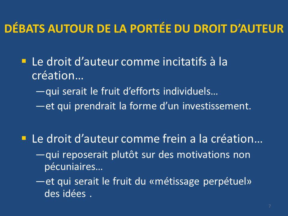 7 DÉBATS AUTOUR DE LA PORTÉE DU DROIT DAUTEUR Le droit dauteur comme incitatifs à la création… qui serait le fruit defforts individuels… et qui prendrait la forme dun investissement.